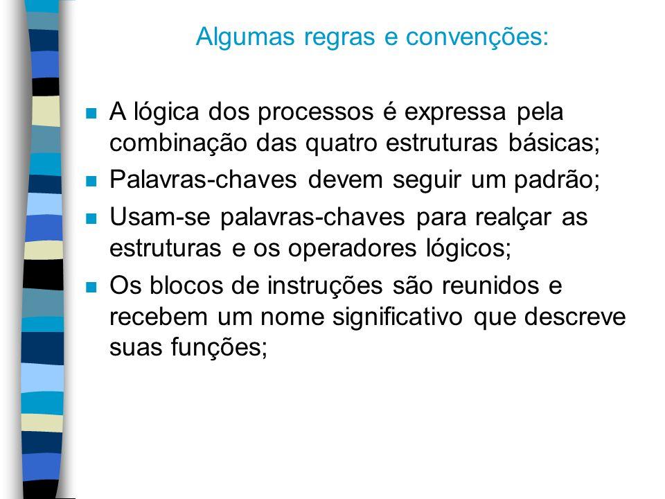 Algumas regras e convenções: n A lógica dos processos é expressa pela combinação das quatro estruturas básicas; n Palavras-chaves devem seguir um padr