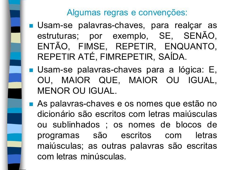 Algumas regras e convenções: n Usam-se palavras-chaves, para realçar as estruturas; por exemplo, SE, SENÃO, ENTÃO, FIMSE, REPETIR, ENQUANTO, REPETIR A