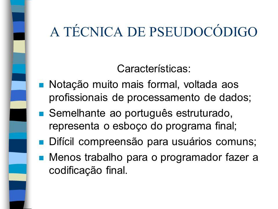 A TÉCNICA DE PSEUDOCÓDIGO Características: n Notação muito mais formal, voltada aos profissionais de processamento de dados; n Semelhante ao português