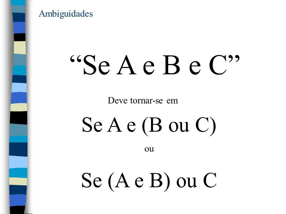 Ambiguidades Se A e B e C Se A e (B ou C) ou Se (A e B) ou C Deve tornar-se em