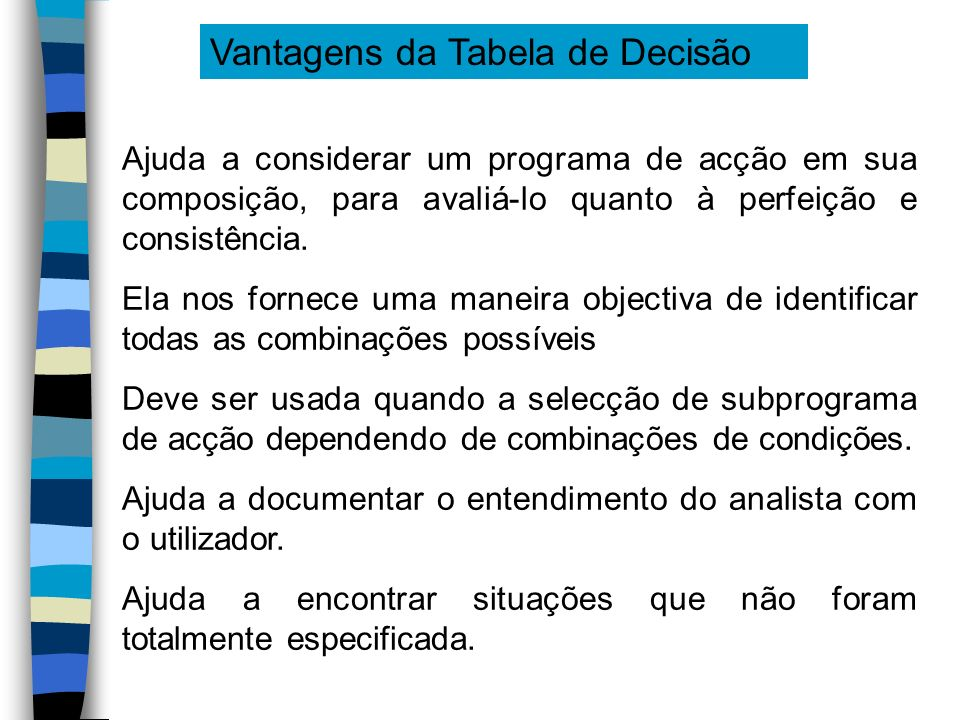 Vantagens da Tabela de Decisão Ajuda a considerar um programa de acção em sua composição, para avaliá-lo quanto à perfeição e consistência. Ela nos fo