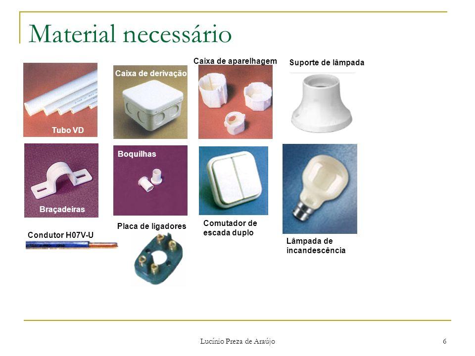 Lucínio Preza de Araújo 6 Material necessário Tubo VD Braçadeiras Caixa de derivação Boquilhas Caixa de aparelhagem Lâmpada de incandescência Condutor