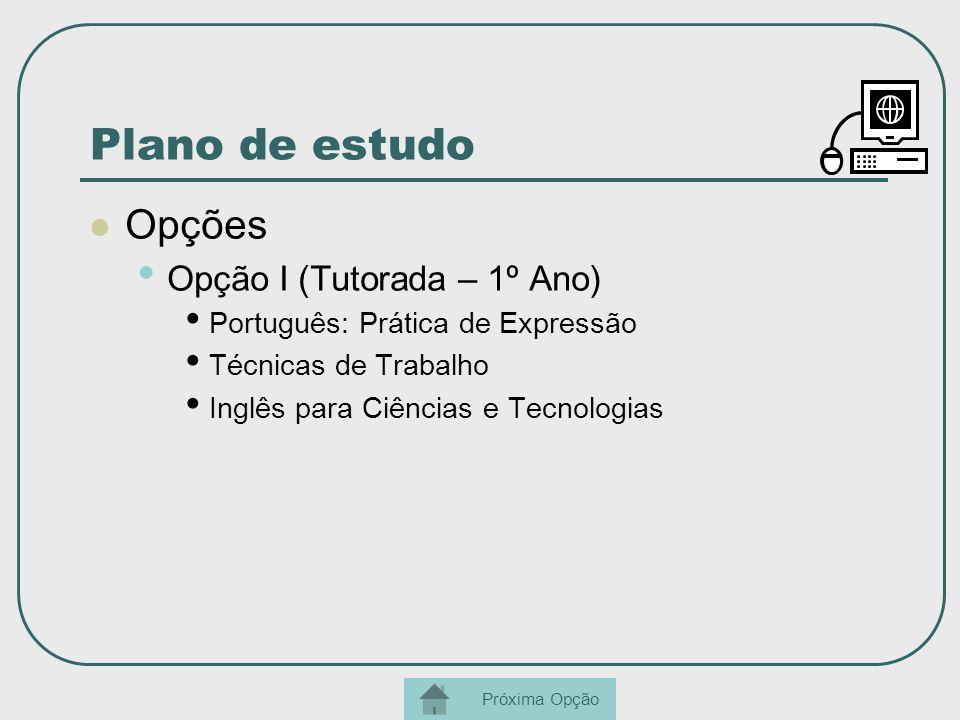 Plano de estudo Opções Opção I (Tutorada – 1º Ano) Português: Prática de Expressão Técnicas de Trabalho Inglês para Ciências e Tecnologias Próxima Opç