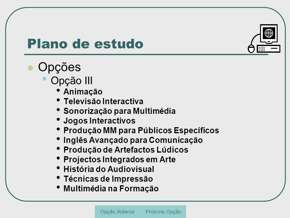 Plano de estudo Opções Opção III Animação Televisão Interactiva Sonorização para Multimédia Jogos Interactivos Produção MM para Públicos Específicos I