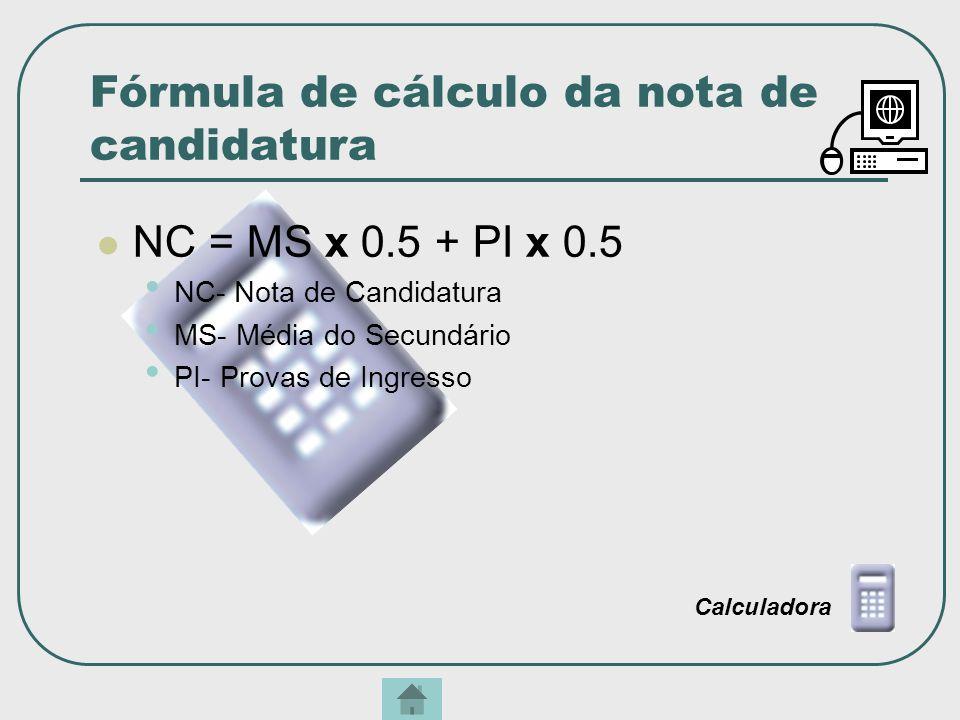 Fórmula de cálculo da nota de candidatura NC = MS x 0.5 + PI x 0.5 NC- Nota de Candidatura MS- Média do Secundário PI- Provas de Ingresso Calculadora