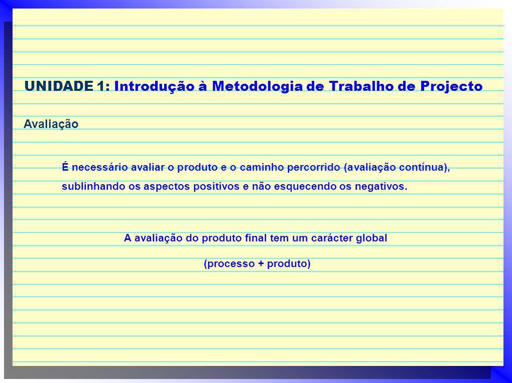 UNIDADE 1: Introdução à Metodologia de Trabalho de Projecto Avaliação É necessário avaliar o produto e o caminho percorrido (avaliação contínua), sublinhando os aspectos positivos e não esquecendo os negativos.