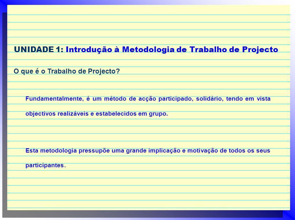 UNIDADE 1: Introdução à Metodologia de Trabalho de Projecto O que é o Trabalho de Projecto? Fundamentalmente, é um método de acção participado, solidá