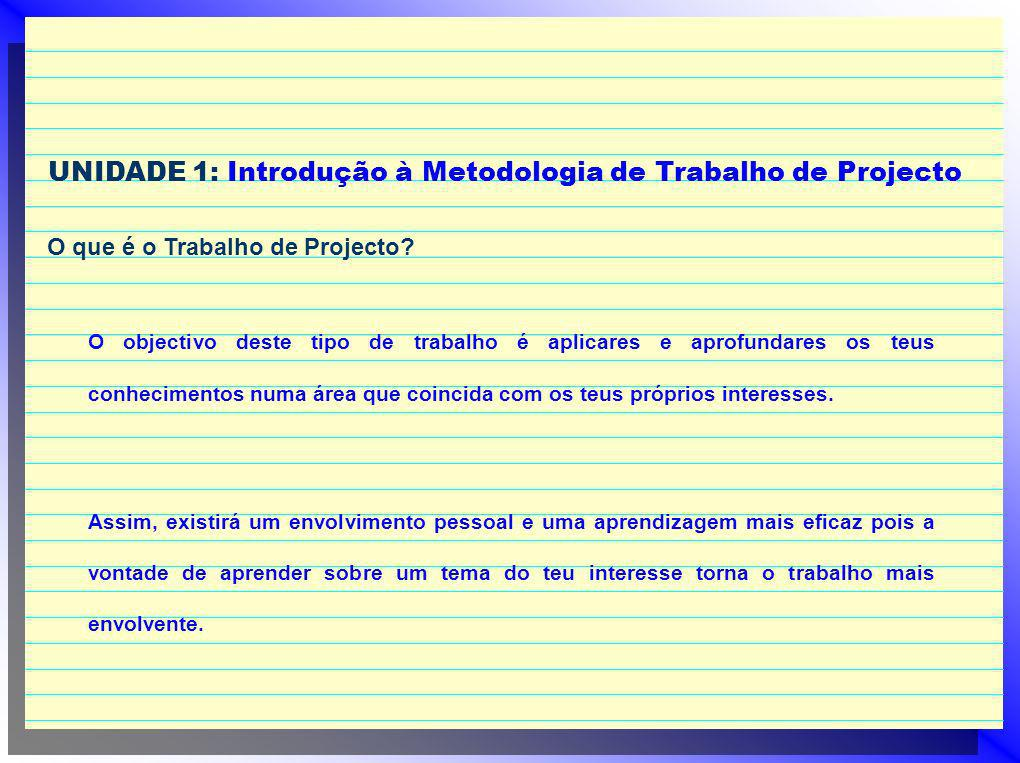 UNIDADE 1: Introdução à Metodologia de Trabalho de Projecto O que é o Trabalho de Projecto? O objectivo deste tipo de trabalho é aplicares e aprofunda