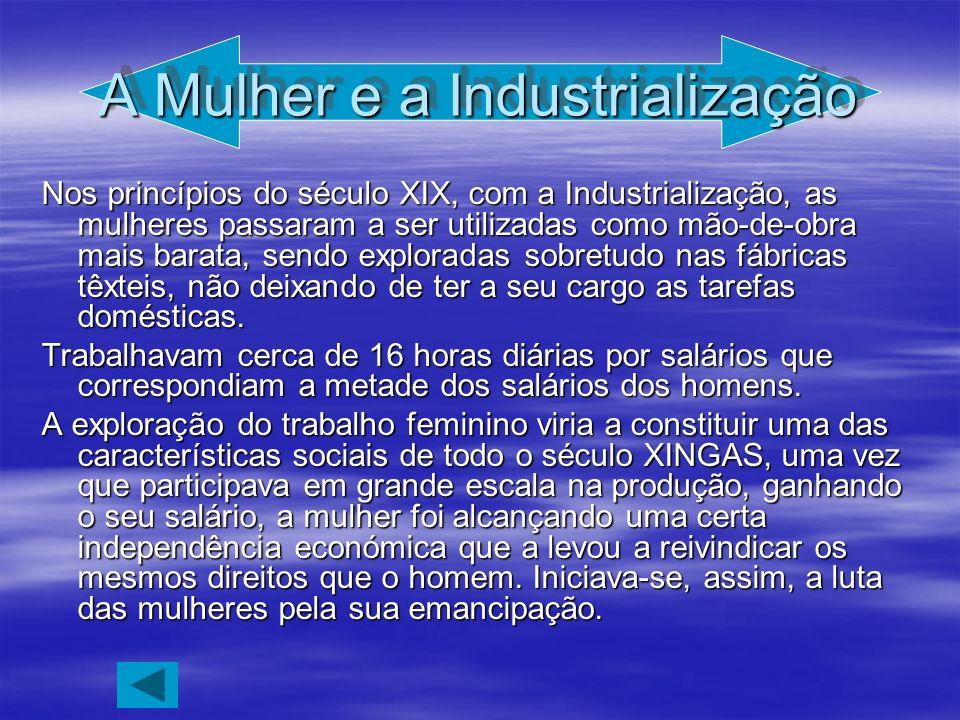 A Mulher e a Industrialização Nos princípios do século XIX, com a Industrialização, as mulheres passaram a ser utilizadas como mão-de-obra mais barata