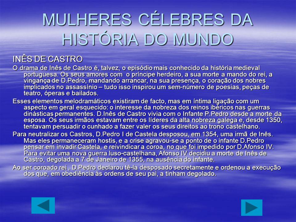 MULHERES CÉLEBRES DA HISTÓRIA DO MUNDO INÊS DE CASTRO O drama de Inês de Castro é, talvez, o episódio mais conhecido da história medieval portuguesa.