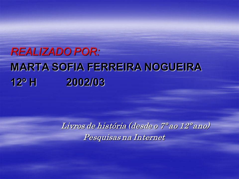 REALIZADO POR: MARTA SOFIA FERREIRA NOGUEIRA 12º H 2002/03 Livros de história (desde o 7º ao 12º ano) Livros de história (desde o 7º ao 12º ano) Pesqu