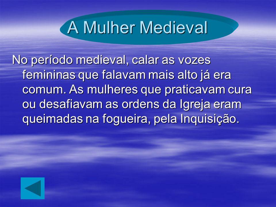 A Mulher Medieval No período medieval, calar as vozes femininas que falavam mais alto já era comum. As mulheres que praticavam cura ou desafiavam as o