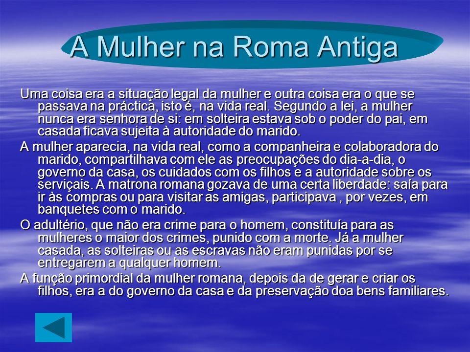 A Mulher na Roma Antiga Uma coisa era a situação legal da mulher e outra coisa era o que se passava na práctica, isto é, na vida real. Segundo a lei,