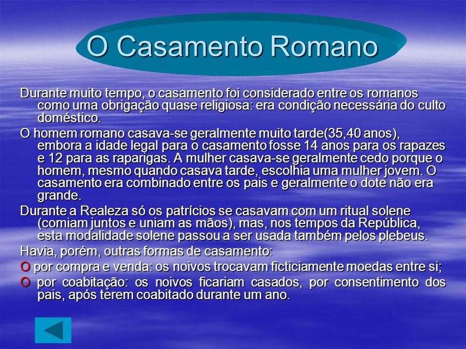 O Casamento Romano Durante muito tempo, o casamento foi considerado entre os romanos como uma obrigação quase religiosa: era condição necessária do cu