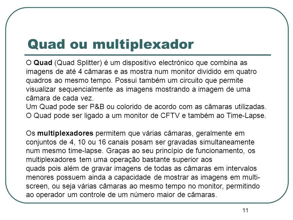 11 Quad ou multiplexador O Quad (Quad Splitter) é um dispositivo electrónico que combina as imagens de até 4 câmaras e as mostra num monitor dividido em quatro quadros ao mesmo tempo.