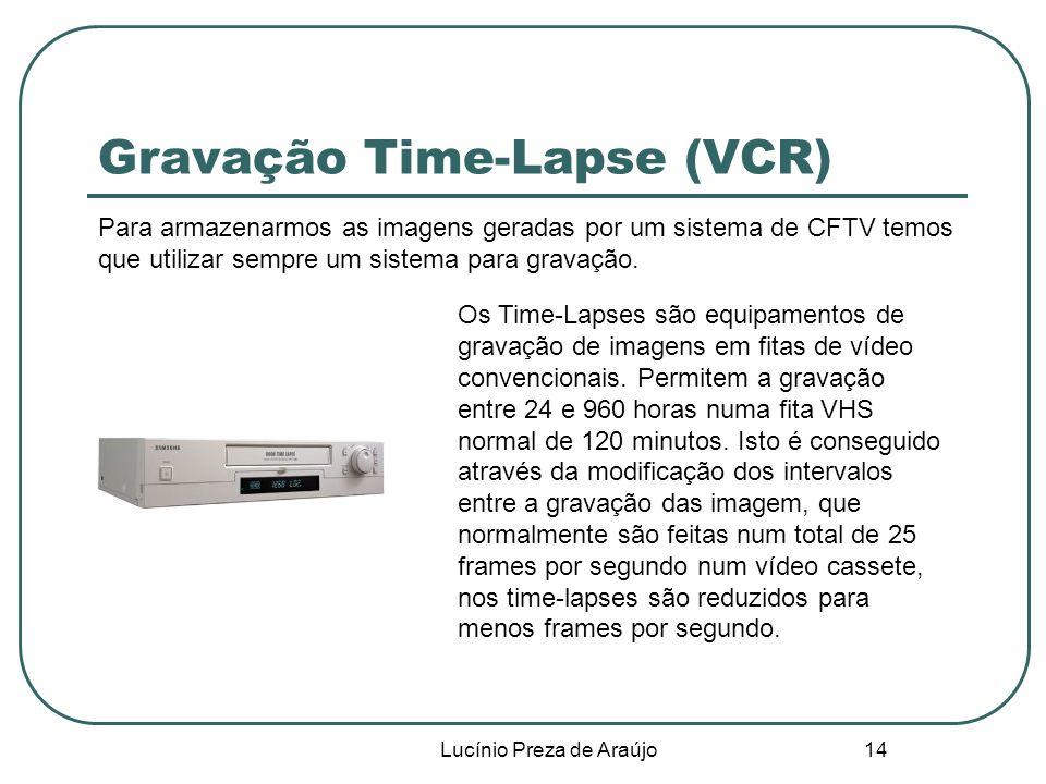 Lucínio Preza de Araújo 14 Gravação Time-Lapse (VCR) Para armazenarmos as imagens geradas por um sistema de CFTV temos que utilizar sempre um sistema para gravação.