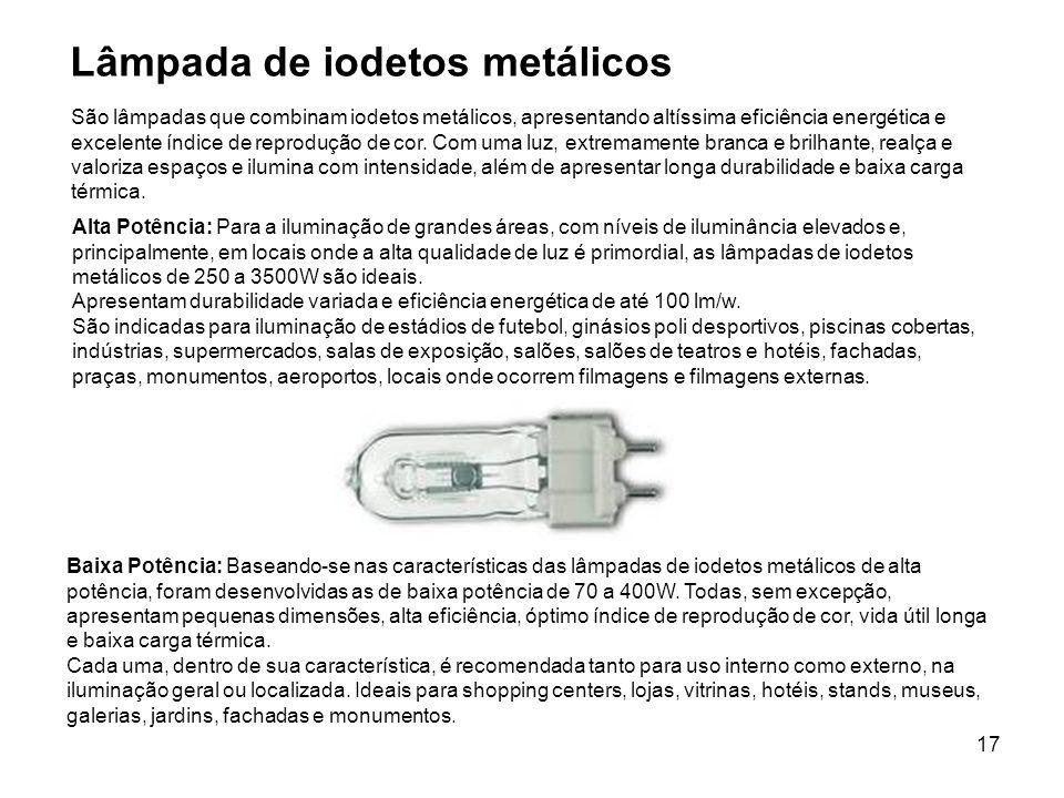17 Lâmpada de iodetos metálicos Alta Potência: Para a iluminação de grandes áreas, com níveis de iluminância elevados e, principalmente, em locais ond