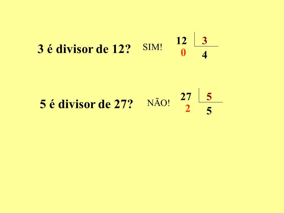 3 é divisor de 12? 5 é divisor de 27? SIM! 123 4 0 NÃO! 275 5 2