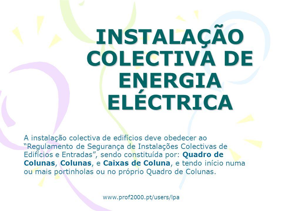 www.prof2000.pt/users/lpa INSTALAÇÃO COLECTIVA DE ENERGIA ELÉCTRICA A instalação colectiva de edifícios deve obedecer ao Regulamento de Segurança de Instalações Colectivas de Edifícios e Entradas, sendo constituída por: Quadro de Colunas, Colunas, e Caixas de Coluna, e tendo início numa ou mais portinholas ou no próprio Quadro de Colunas.