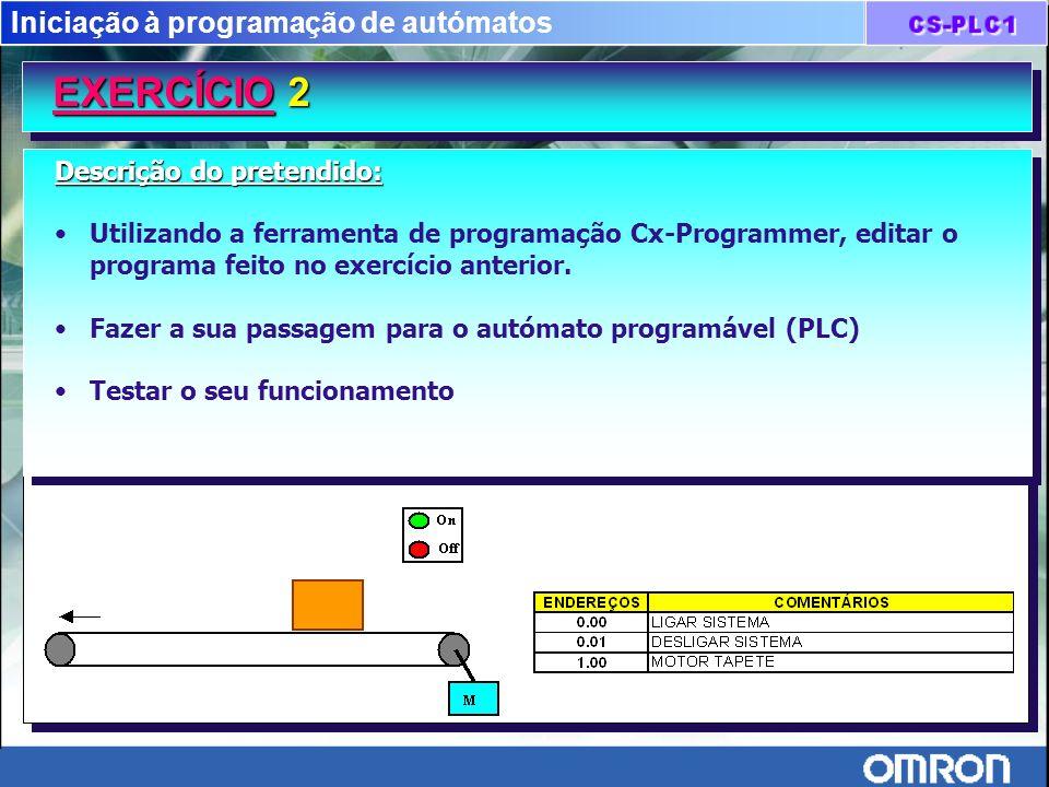 Iniciação à programação de autómatos EXERCÍCIO 2 EXERCÍCIO 2 Descrição do pretendido: Utilizando a ferramenta de programação Cx-Programmer, editar o p