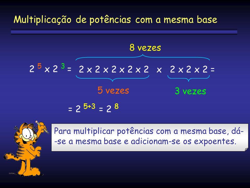 2 5 x 2 3 = 2 x 2 x 2 x 2 x 2 x 2 x 2 x 2 = 5 vezes 3 vezes = 2 5+3 = 2 8 Multiplicação de potências com a mesma base Para multiplicar potências com a