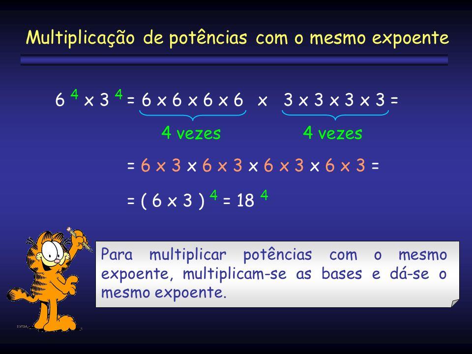6 4 x 3 4 =6 x 6 x 6 x 6 x 3 x 3 x 3 x 3 = 4 vezes = 6 x 3 x 6 x 3 x 6 x 3 x 6 x 3 = = ( 6 x 3 ) 4 = 18 4 Multiplicação de potências com o mesmo expoe