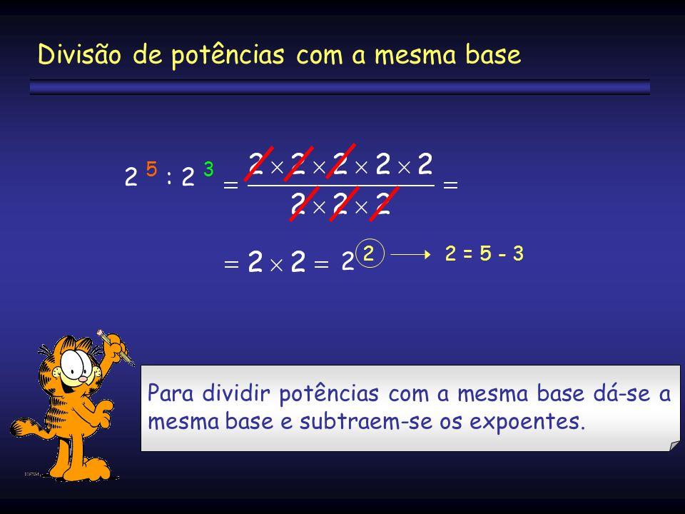 2 5 : 2 3 2 2 = 5 - 3 Divisão de potências com a mesma base Para dividir potências com a mesma base dá-se a mesma base e subtraem-se os expoentes.