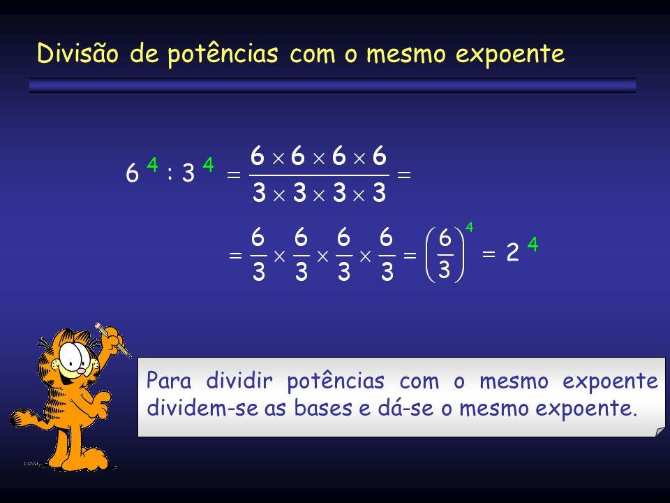 6 4 : 3 4 2 42 4 Divisão de potências com o mesmo expoente Para dividir potências com o mesmo expoente dividem-se as bases e dá-se o mesmo expoente.