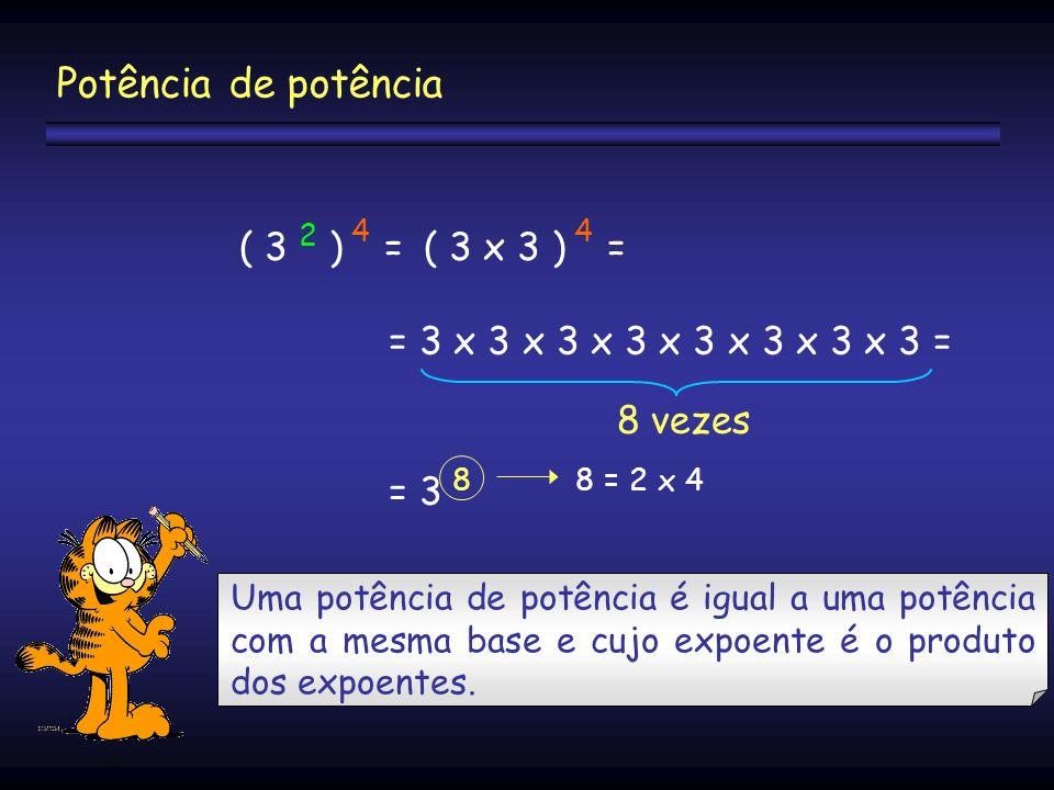 ( 3 2 ) 4 =( 3 x 3 ) 4 = = 3 x 3 x 3 x 3 x 3 x 3 x 3 x 3 = = 3 8 8 vezes 8 = 2 x 4 Potência de potência Uma potência de potência é igual a uma potênci
