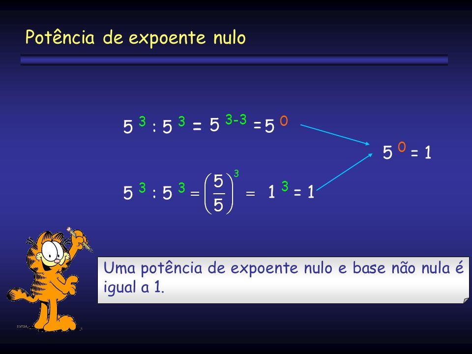 5 3 : 5 3 = 5 3-3 = 5 05 0 5 3 : 5 3 1 3 = 1 5 0 = 1 Uma potência de expoente nulo e base não nula é igual a 1. Potência de expoente nulo