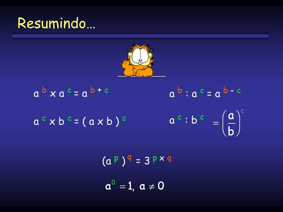 a b x a c = a b + c a c x b c = ( a x b ) c a b : a c = a b - c (a p ) q = 3 p x q a c : b c Resumindo…