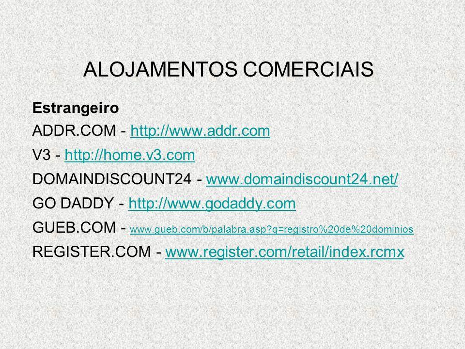ALOJAMENTOS COMERCIAIS Estrangeiro ADDR.COM - http://www.addr.comhttp://www.addr.com V3 - http://home.v3.comhttp://home.v3.com DOMAINDISCOUNT24 - www.domaindiscount24.net/www.domaindiscount24.net/ GO DADDY - http://www.godaddy.comhttp://www.godaddy.com GUEB.COM - www.gueb.com/b/palabra.asp q=registro%20de%20dominios www.gueb.com/b/palabra.asp q=registro%20de%20dominios REGISTER.COM - www.register.com/retail/index.rcmxwww.register.com/retail/index.rcmx