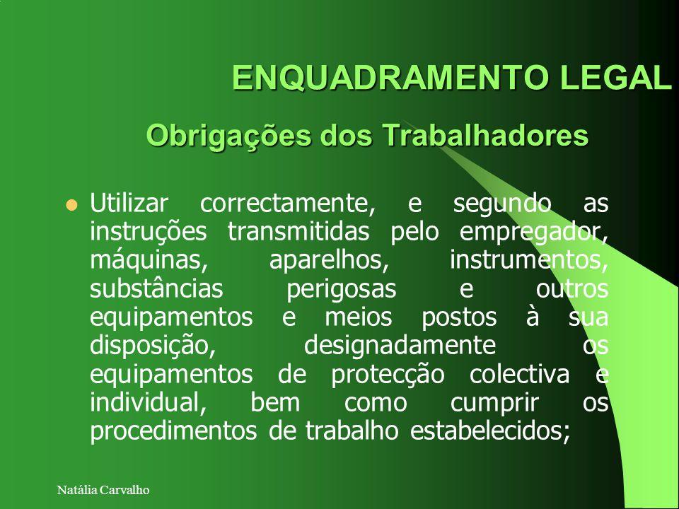 Natália Carvalho ENQUADRAMENTO LEGAL Obrigações dos Trabalhadores Utilizar correctamente, e segundo as instruções transmitidas pelo empregador, máquin