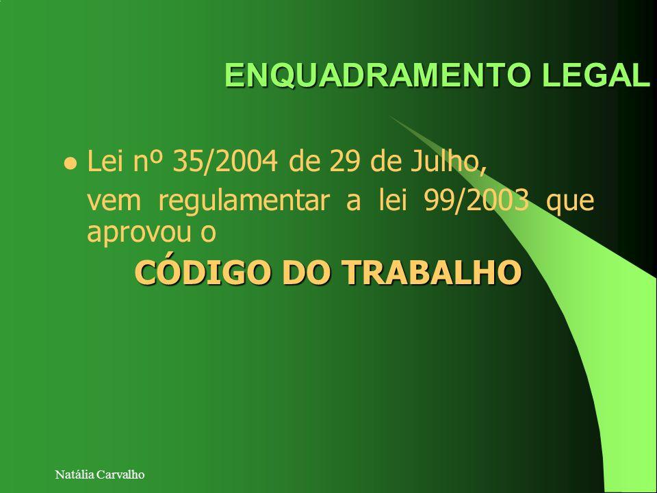 Natália Carvalho ENQUADRAMENTO LEGAL Lei nº 35/2004 de 29 de Julho, vem regulamentar a lei 99/2003 que aprovou o CÓDIGO DO TRABALHO