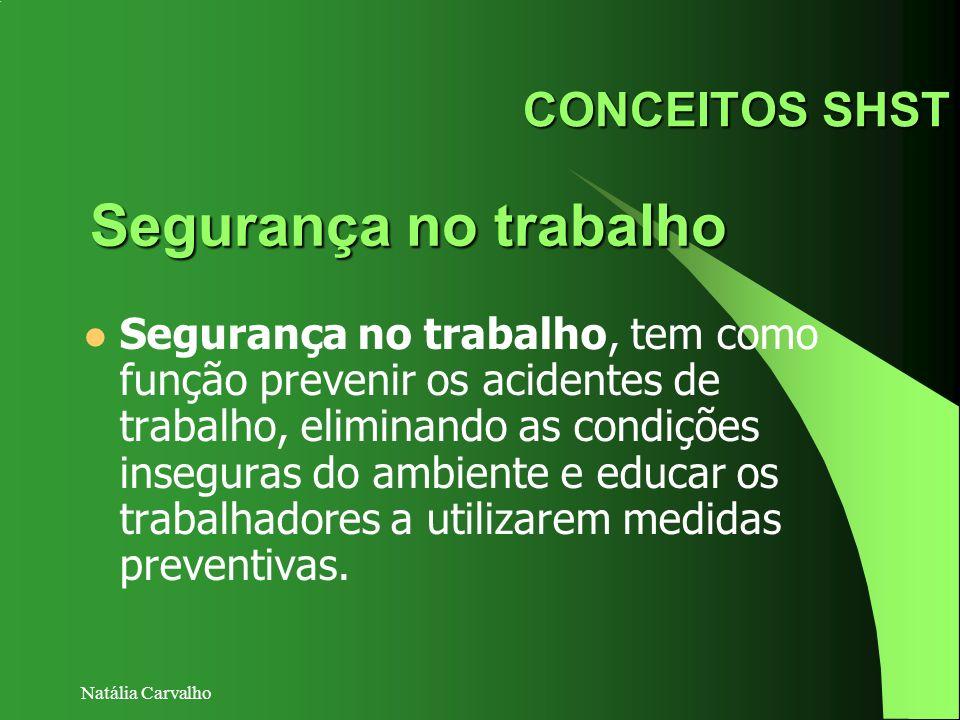 Natália Carvalho CONCEITOS SHST Segurança no trabalho, tem como função prevenir os acidentes de trabalho, eliminando as condições inseguras do ambient