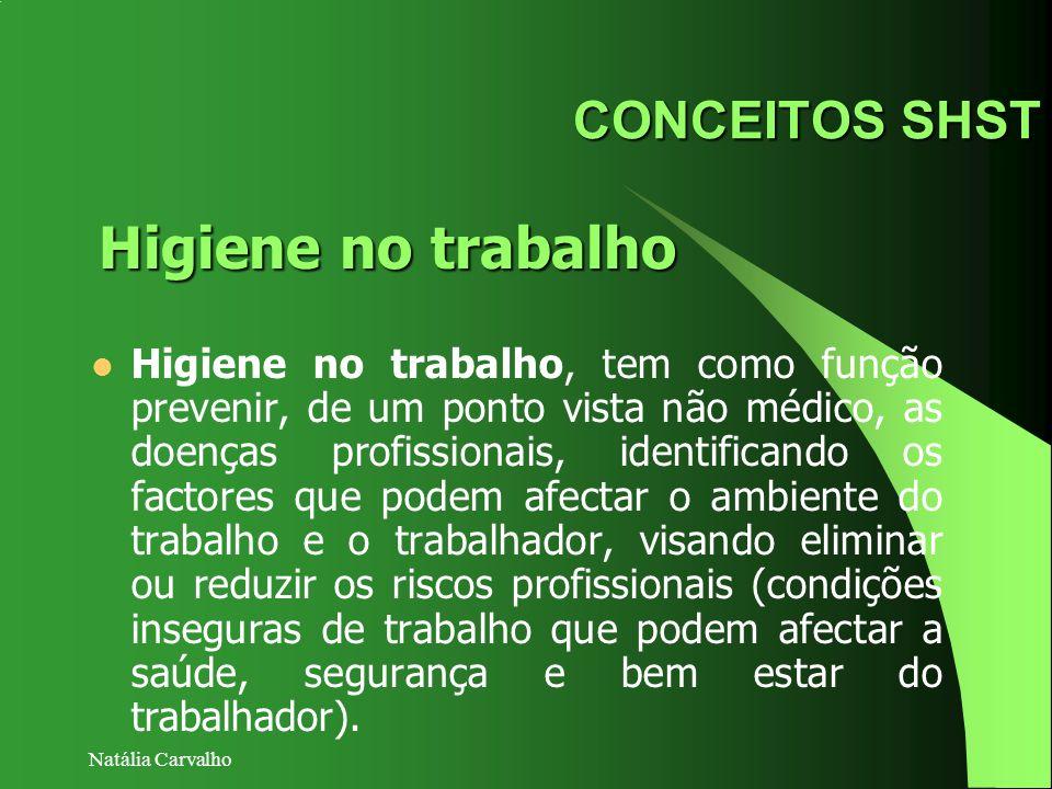 Natália Carvalho CONCEITOS SHST Higiene no trabalho, tem como função prevenir, de um ponto vista não médico, as doenças profissionais, identificando o
