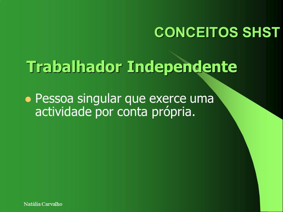 Natália Carvalho CONCEITOS SHST Pessoa singular que exerce uma actividade por conta própria. Trabalhador Independente