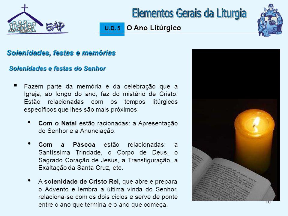 16 O Ano Litúrgico U.D. 5 O Ano Litúrgico Solenidades, festas e memórias Fazem parte da memória e da celebração que a Igreja, ao longo do ano, faz do