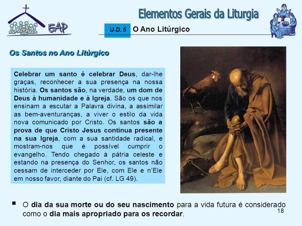 18 O Ano Litúrgico U.D. 5 O Ano Litúrgico Os Santos no Ano Litúrgico Celebrar um santo é celebrar Deus, dar-lhe graças, reconhecer a sua presença na n
