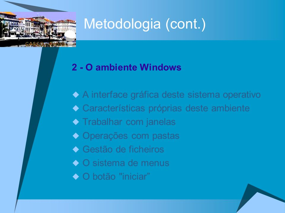 Metodologia (cont.) 2 - O ambiente Windows A interface gráfica deste sistema operativo Características próprias deste ambiente Trabalhar com janelas Operações com pastas Gestão de ficheiros O sistema de menus O botão iniciar