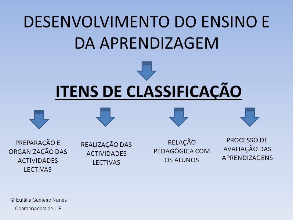 ITENS DE CLASSIFICAÇÃO DESENVOLVIMENTO DO ENSINO E DA APRENDIZAGEM PREPARAÇÃO E ORGANIZAÇÃO DAS ACTIVIDADES LECTIVAS REALIZAÇÃO DAS ACTIVIDADES LECTIVAS RELAÇÃO PEDAGÓGICA COM OS ALUNOS PROCESSO DE AVALIAÇÃO DAS APRENDIZAGENS © Eulália Gameiro Nunes Coordenadora de L.P.