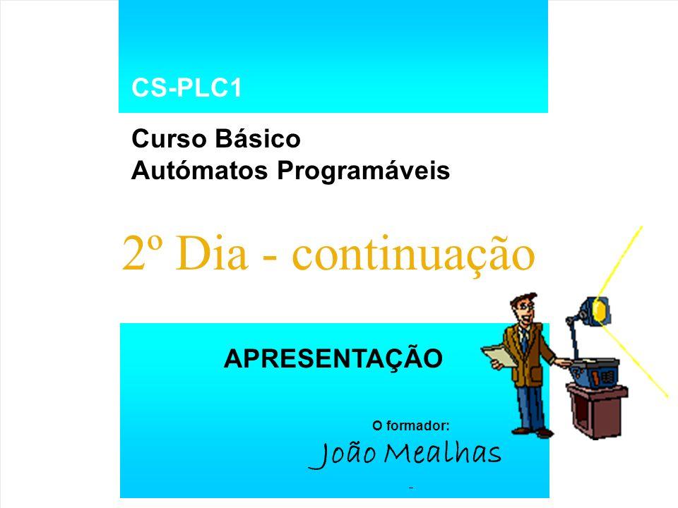 CS-PLC1 Curso Básico Autómatos Programáveis APRESENTAÇÃO O formador: João Mealhas 2º Dia - continuação