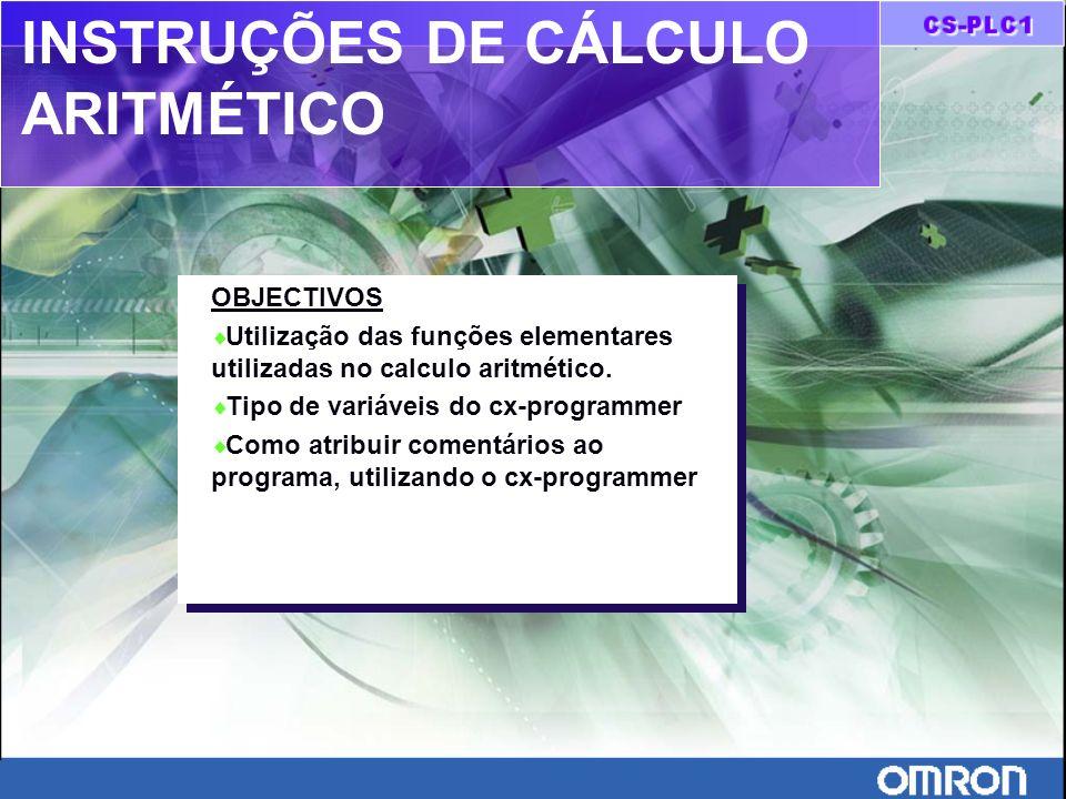 INSTRUÇÕES DE CÁLCULO ARITMÉTICO OBJECTIVOS Utilização das funções elementares utilizadas no calculo aritmético. Tipo de variáveis do cx-programmer Co