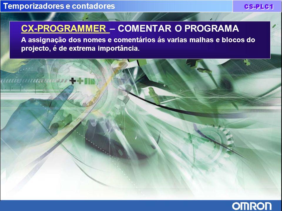 Temporizadores e contadores CX-PROGRAMMER – COMENTAR O PROGRAMA A assignação dos nomes e comentários ás varias malhas e blocos do projecto, é de extre