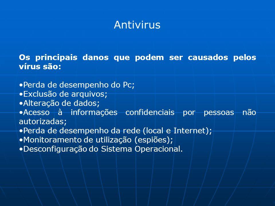 Antivirus Os principais danos que podem ser causados pelos vírus são: Perda de desempenho do Pc; Exclusão de arquivos; Alteração de dados; Acesso à informações confidenciais por pessoas não autorizadas; Perda de desempenho da rede (local e Internet); Monitoramento de utilização (espiões); Desconfiguração do Sistema Operacional.