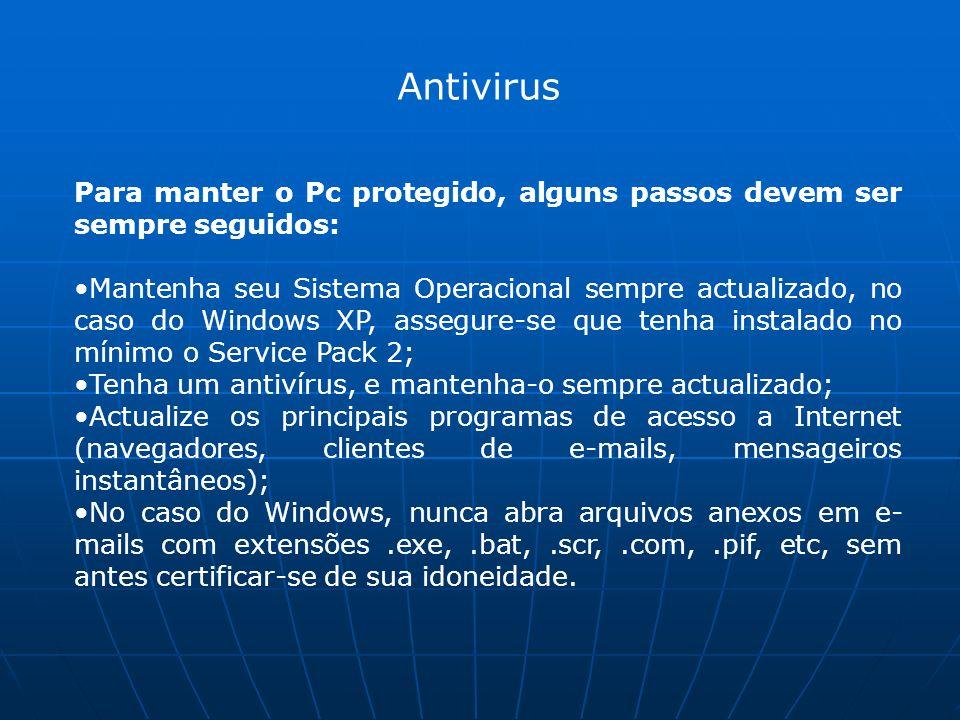 Antivirus Para manter o Pc protegido, alguns passos devem ser sempre seguidos: Mantenha seu Sistema Operacional sempre actualizado, no caso do Windows XP, assegure-se que tenha instalado no mínimo o Service Pack 2; Tenha um antivírus, e mantenha-o sempre actualizado; Actualize os principais programas de acesso a Internet (navegadores, clientes de e-mails, mensageiros instantâneos); No caso do Windows, nunca abra arquivos anexos em e- mails com extensões.exe,.bat,.scr,.com,.pif, etc, sem antes certificar-se de sua idoneidade.