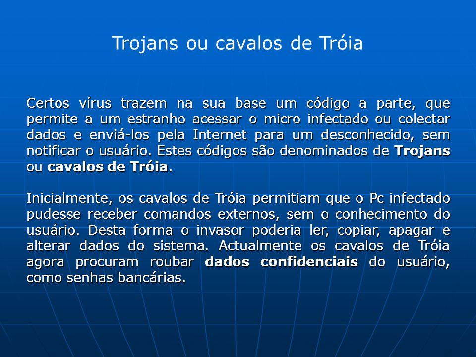 Trojans ou cavalos de Tróia Certos vírus trazem na sua base um código a parte, que permite a um estranho acessar o micro infectado ou colectar dados e enviá-los pela Internet para um desconhecido, sem notificar o usuário.