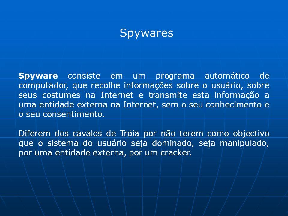 Spywares Spyware consiste em um programa automático de computador, que recolhe informações sobre o usuário, sobre seus costumes na Internet e transmite esta informação a uma entidade externa na Internet, sem o seu conhecimento e o seu consentimento.