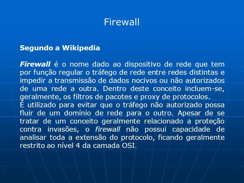 Segundo a Wikipedia Firewall é o nome dado ao dispositivo de rede que tem por função regular o tráfego de rede entre redes distintas e impedir a transmissão de dados nocivos ou não autorizados de uma rede a outra.