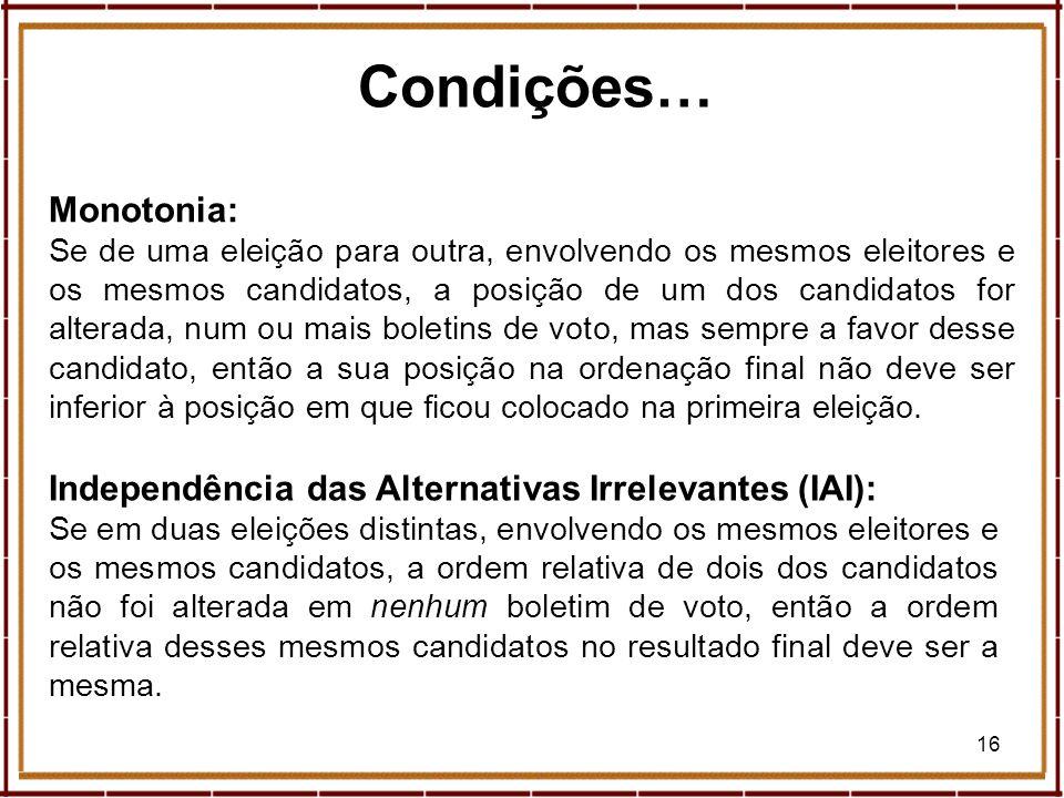 16 Condições… Monotonia: Se de uma eleição para outra, envolvendo os mesmos eleitores e os mesmos candidatos, a posição de um dos candidatos for alter